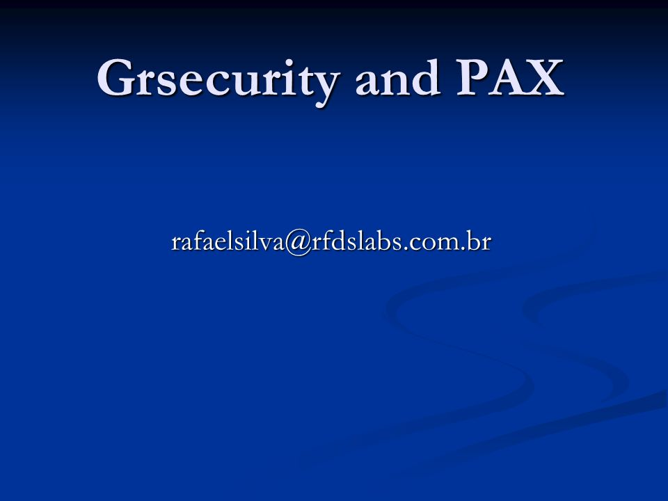 Grsecurity and PAX rafaelsilva@rfdslabs.com.br