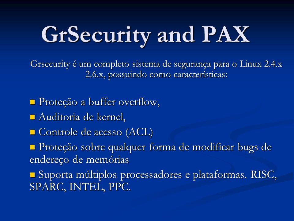 GrSecurity and PAX Grsecurity é um completo sistema de segurança para o Linux 2.4.x 2.6.x, possuindo como características: Proteção a buffer overflow, Proteção a buffer overflow, Auditoria de kernel, Auditoria de kernel, Controle de acesso (ACL) Controle de acesso (ACL) Proteção sobre qualquer forma de modificar bugs de endereço de memórias Proteção sobre qualquer forma de modificar bugs de endereço de memórias Suporta múltiplos processadores e plataformas.