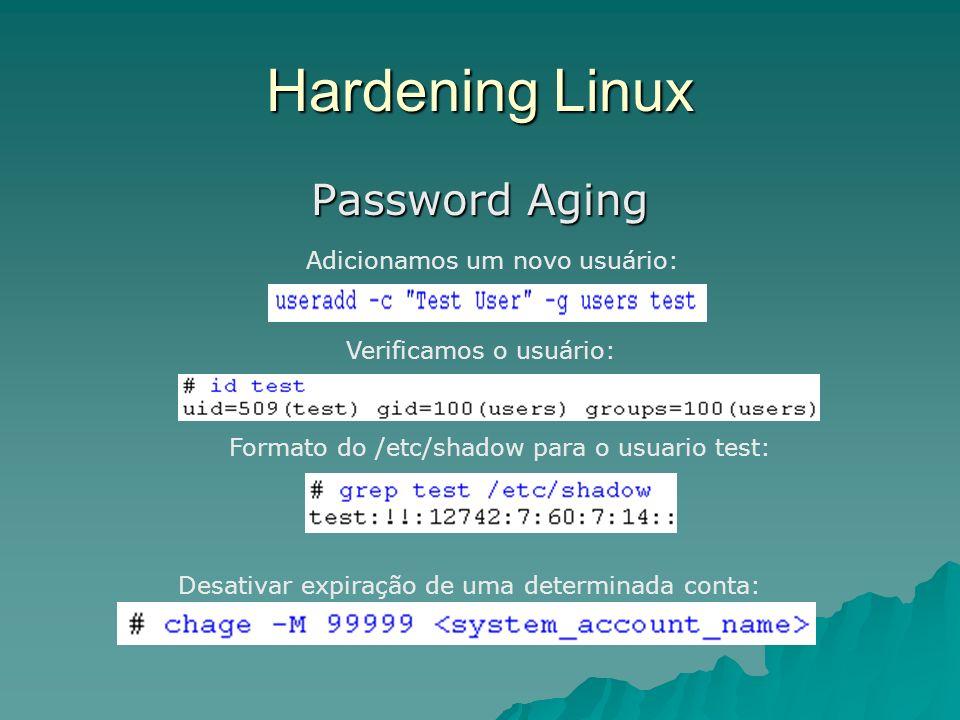 Hardening Linux Password Aging Adicionamos um novo usuário: Verificamos o usuário: Formato do /etc/shadow para o usuario test: Desativar expiração de