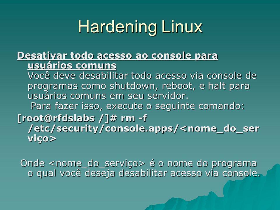 Hardening Linux Desativar todo acesso ao console para usuários comuns Você deve desabilitar todo acesso via console de programas como shutdown, reboot
