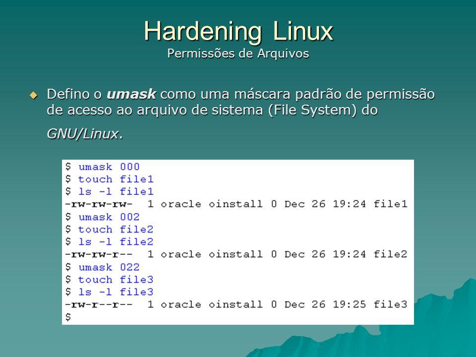 Hardening Linux Permissões de Arquivos $ umask 0022 O resultado acima é o seguinte: $ umask 0022 O resultado acima é o seguinte: 0 : Este só indica que é o valor de uma umask; 0 : Este só indica que é o valor de uma umask; 0 : Dá acesso total ao arquivo criado pelo usuário; 0 : Dá acesso total ao arquivo criado pelo usuário; 2 : Dá acesso de Leitura e execução do arquivo, no caso de um diretório permiti que este seja acessado através do comando \ cd \ ; 2 : Dá acesso de Leitura e execução do arquivo, no caso de um diretório permiti que este seja acessado através do comando \ cd \ ; 2 : O Mesmo direitos acima, só que para os outros usuários do sistema.