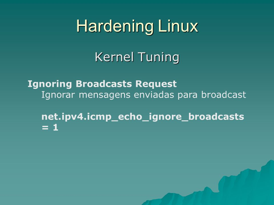 Hardening Linux Kernel Tuning Ignoring Broadcasts Request Ignorar mensagens enviadas para broadcast net.ipv4.icmp_echo_ignore_broadcasts = 1