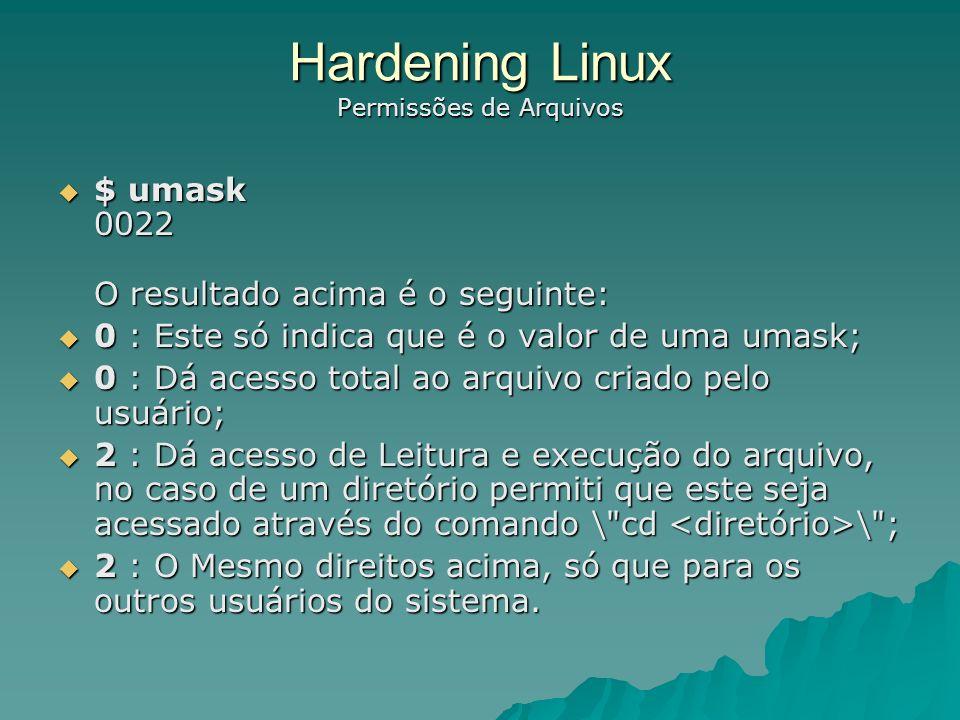 Hardening Linux Contas Especiais Desabilite todas as contas especiais Voce deve apagar todas os usuários padrões e contas de grupo que você não utilize em seu sistema com: lp, sync, shutdown, halt, news, uucp, operator, games, gopher etc rfdslabs Para apagar uma conta de usuário: [root@rfdslabs /]# userdel LP rfdslabs Para apagar um grupo: [root@rfdslabs /]# groupdel LP DICA: Backdoor do Sync.