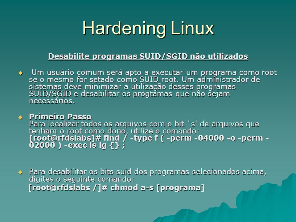 Hardening Linux Desabilite programas SUID/SGID não utilizados Um usuário comum será apto a executar um programa como root se o mesmo for setado como S