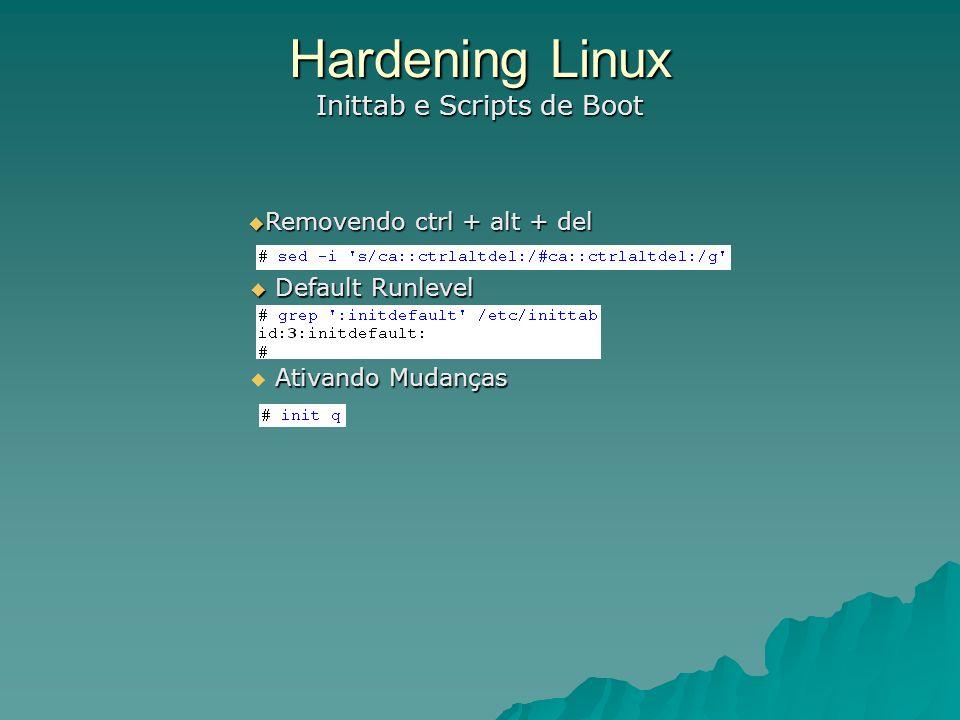 Hardening Linux Inittab e Scripts de Boot Default Runlevel Default Runlevel Removendo ctrl + alt + del Removendo ctrl + alt + del Ativando Mudanças