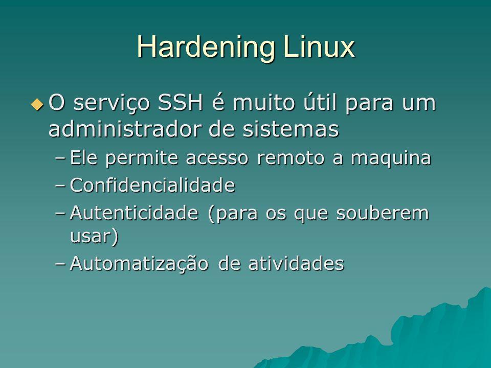 Hardening Linux O serviço SSH é muito útil para um administrador de sistemas O serviço SSH é muito útil para um administrador de sistemas –Ele permite