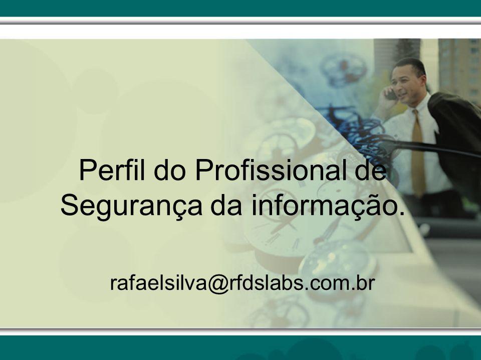 Perfil do Profissional de Segurança da informação. rafaelsilva@rfdslabs.com.br