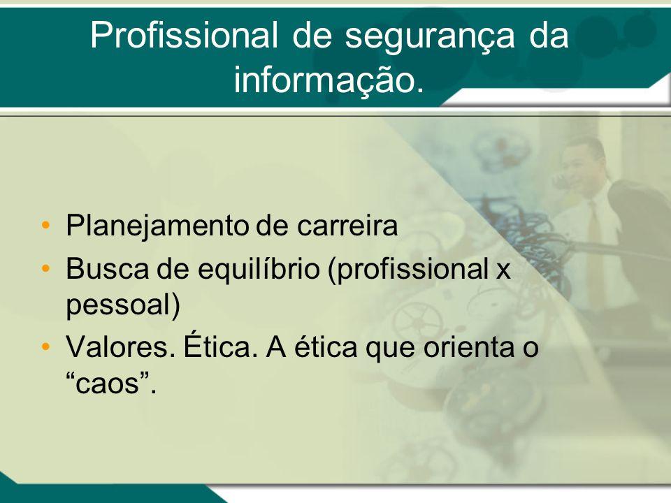 Profissional de segurança da informação. Planejamento de carreira Busca de equilíbrio (profissional x pessoal) Valores. Ética. A ética que orienta o c