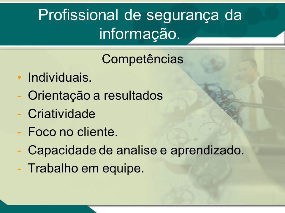 Profissional de segurança da informação. Competências Individuais. -Orientação a resultados -Criatividade -Foco no cliente. -Capacidade de analise e a