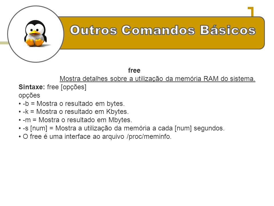 free Mostra detalhes sobre a utilização da memória RAM do sistema. Sintaxe: free [opções] opções -b = Mostra o resultado em bytes. -k = Mostra o resul