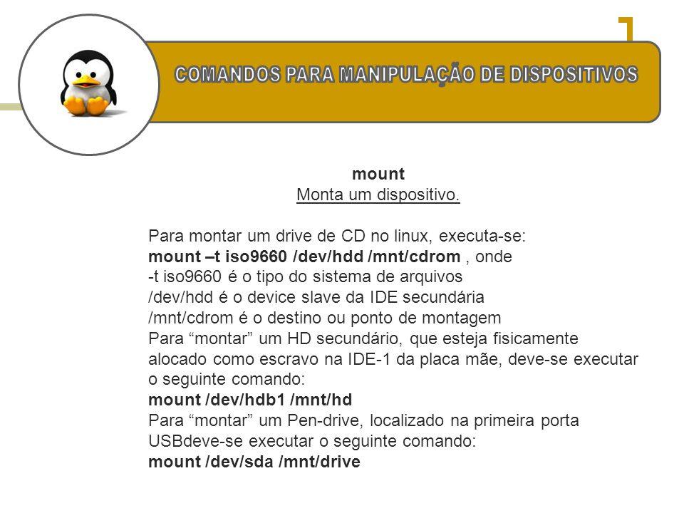 mount Monta um dispositivo. Para montar um drive de CD no linux, executa-se: mount –t iso9660 /dev/hdd /mnt/cdrom, onde -t iso9660 é o tipo do sistema