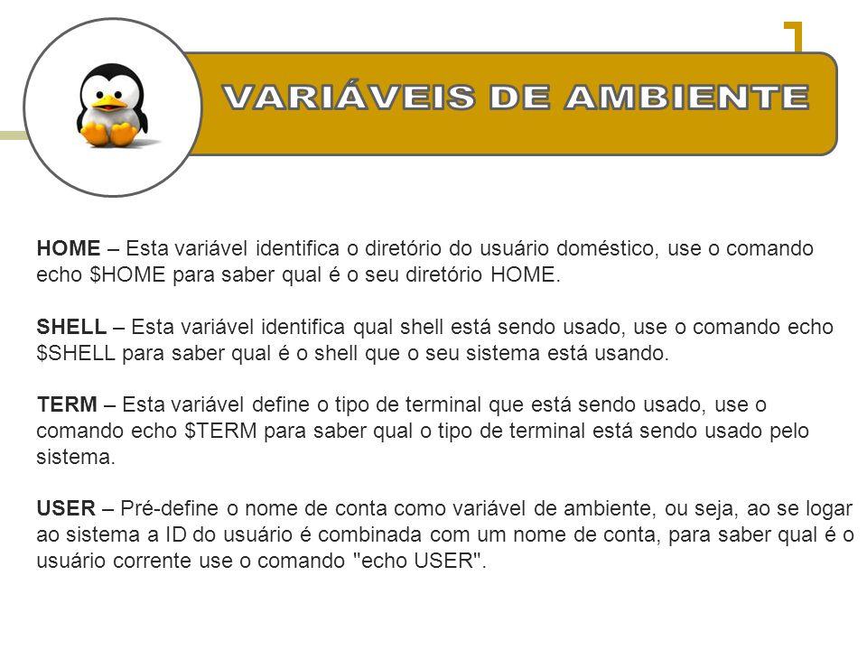 HOME – Esta variável identifica o diretório do usuário doméstico, use o comando echo $HOME para saber qual é o seu diretório HOME. SHELL – Esta variáv