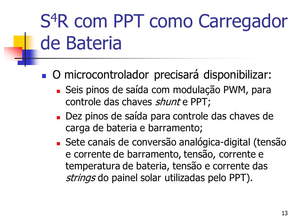13 S 4 R com PPT como Carregador de Bateria O microcontrolador precisará disponibilizar: Seis pinos de saída com modulação PWM, para controle das chav