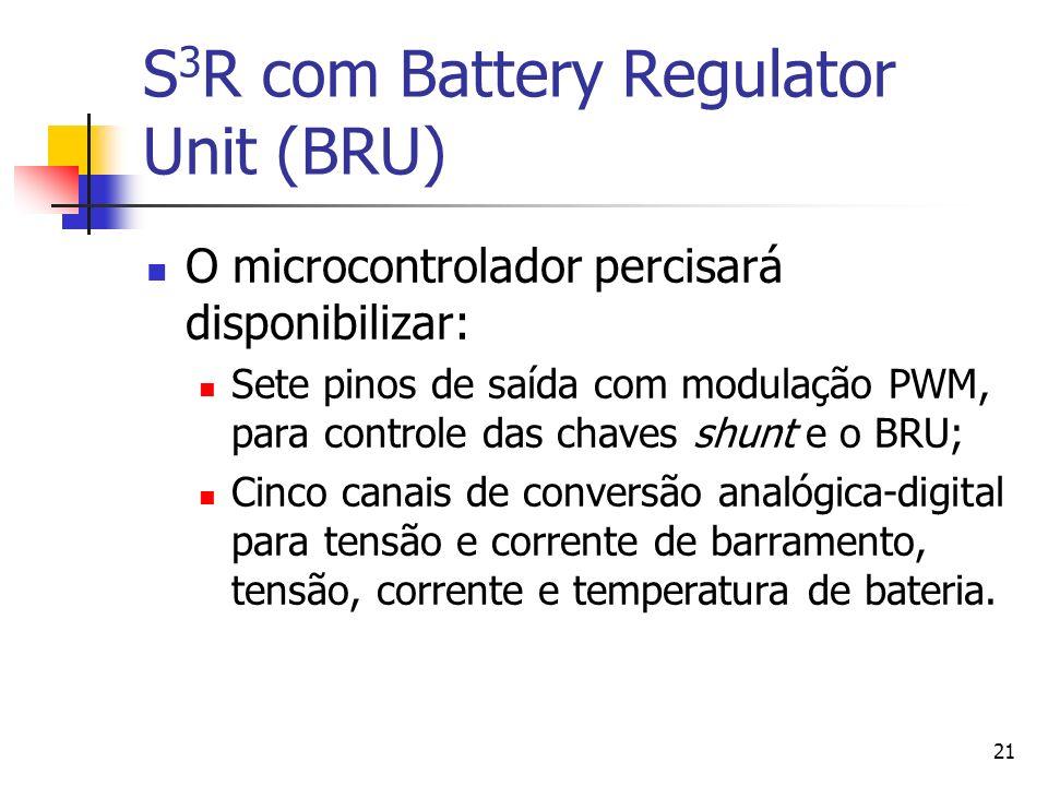21 S 3 R com Battery Regulator Unit (BRU) O microcontrolador percisará disponibilizar: Sete pinos de saída com modulação PWM, para controle das chaves