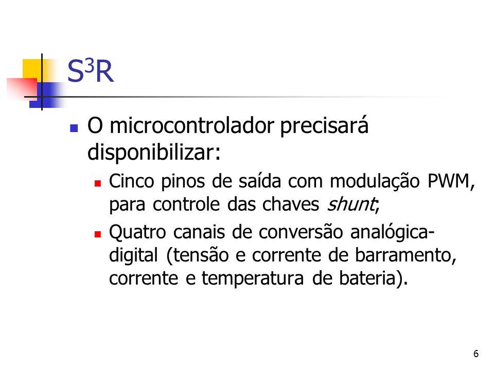 6 S3RS3R O microcontrolador precisará disponibilizar: Cinco pinos de saída com modulação PWM, para controle das chaves shunt; Quatro canais de convers