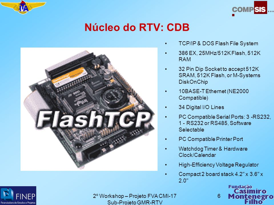 2º Workshop – Projeto FVA CMI-17 Sub-Projeto GMR-RTV 6 Núcleo do RTV: CDB TCP/IP & DOS Flash File System 386 EX, 25MHz/512K Flash, 512K RAM 32 Pin Dip Socket to accept 512K SRAM, 512K Flash, or M-Systems DiskOnChip 10BASE-T Ethernet (NE2000 Compatible) 34 Digital I/O Lines PC Compatible Serial Ports: 3 -RS232, 1 - RS232 or RS485, Software Selectable PC Compatible Printer Port Watchdog Timer & Hardware Clock/Calendar High-Efficiency Voltage Regulator Compact 2 board stack 4.2 x 3.6 x 2.0