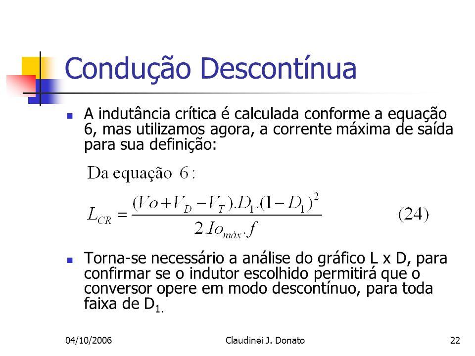 04/10/2006Claudinei J. Donato22 Condução Descontínua A indutância crítica é calculada conforme a equação 6, mas utilizamos agora, a corrente máxima de
