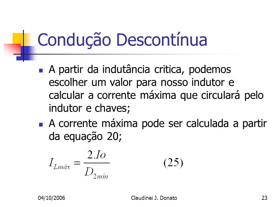 04/10/2006Claudinei J. Donato23 Condução Descontínua A partir da indutância critica, podemos escolher um valor para nosso indutor e calcular a corrent