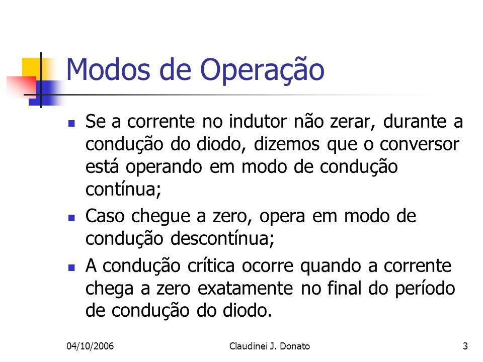 04/10/2006Claudinei J. Donato3 Modos de Operação Se a corrente no indutor não zerar, durante a condução do diodo, dizemos que o conversor está operand