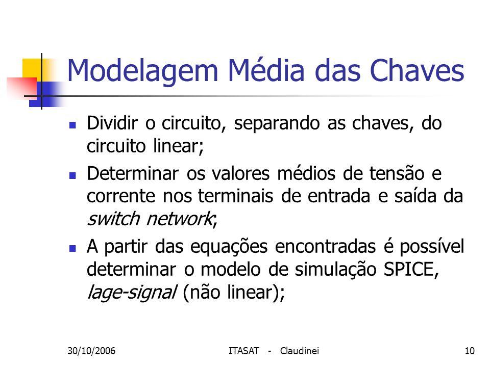 30/10/2006ITASAT - Claudinei10 Modelagem Média das Chaves Dividir o circuito, separando as chaves, do circuito linear; Determinar os valores médios de