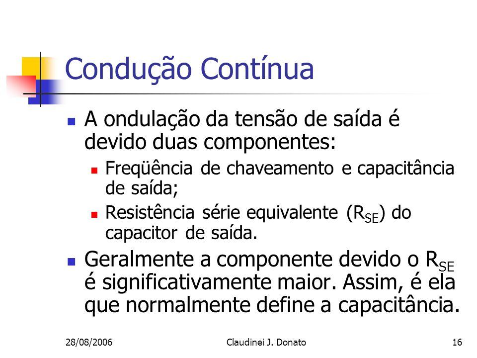 28/08/2006Claudinei J. Donato16 Condução Contínua A ondulação da tensão de saída é devido duas componentes: Freqüência de chaveamento e capacitância d