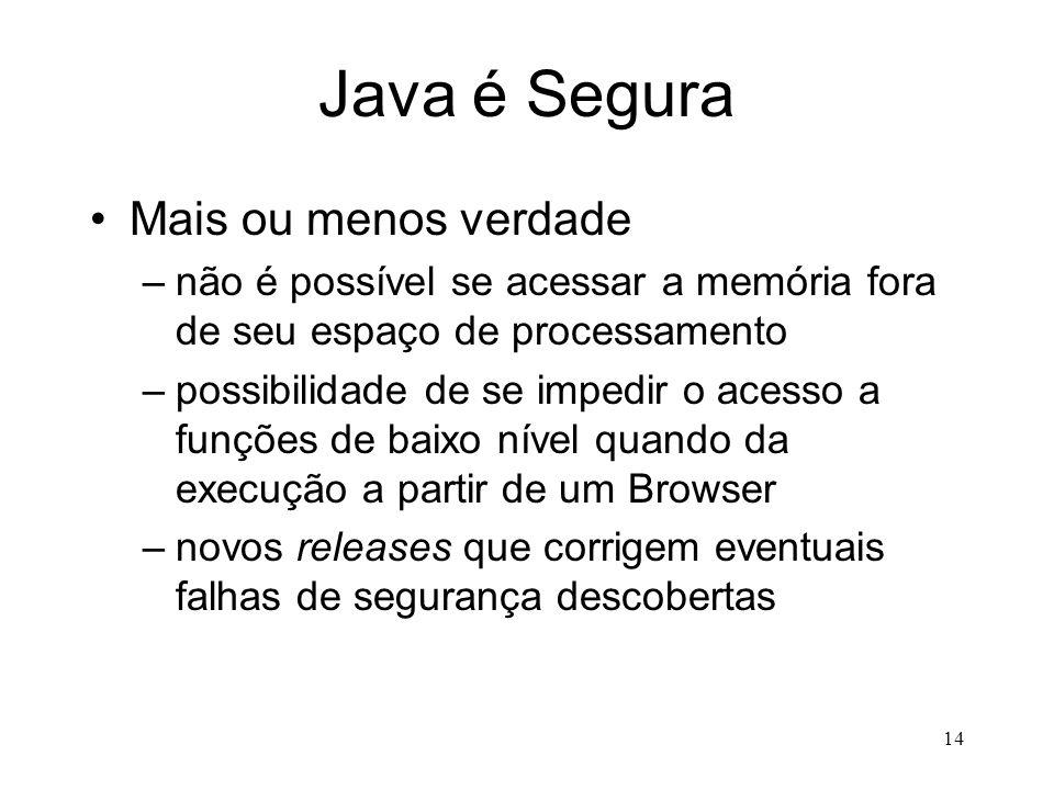 13 Java é Robusta Verdade –possibilidade de capturar e tratar erros de run-time (exceções) –excelente gerenciamento de memória impossível o acesso ind