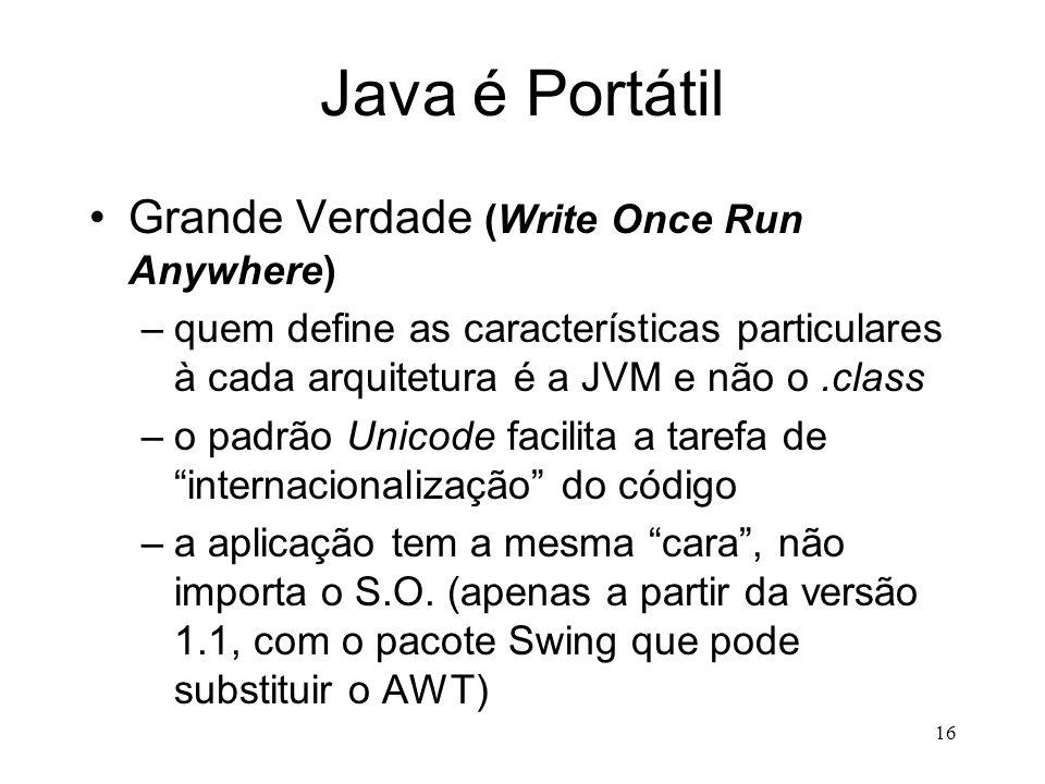 15 Java é Neutra quanto à Arquitetura Verdade –os bytecodes contidos em um arquivo.class podem ser executados em uma grande de diferentes plataformas