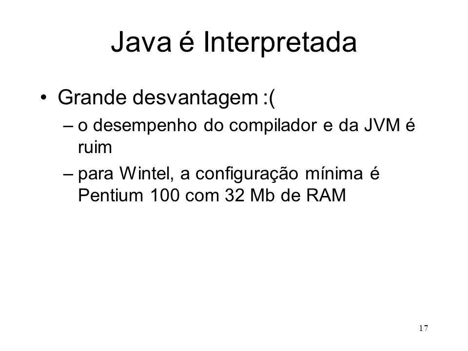 16 Java é Portátil Grande Verdade (Write Once Run Anywhere) –quem define as características particulares à cada arquitetura é a JVM e não o.class –o p