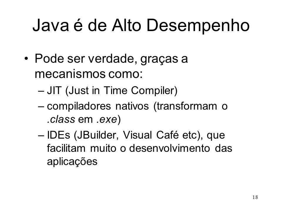 17 Java é Interpretada Grande desvantagem :( –o desempenho do compilador e da JVM é ruim –para Wintel, a configuração mínima é Pentium 100 com 32 Mb d