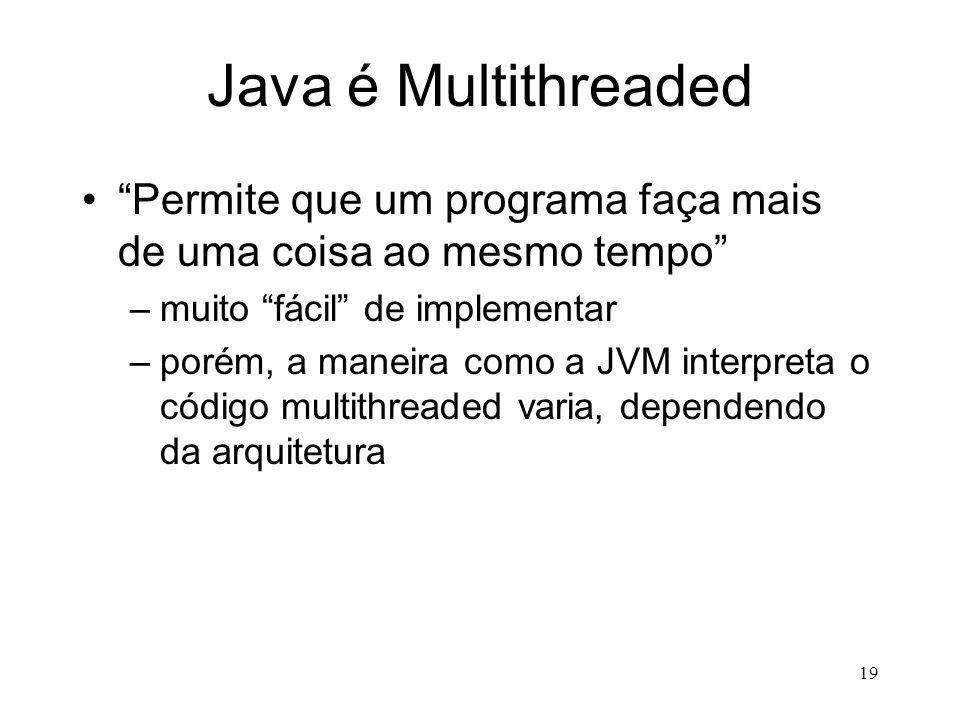 18 Java é de Alto Desempenho Pode ser verdade, graças a mecanismos como: –JIT (Just in Time Compiler) –compiladores nativos (transformam o.class em.ex