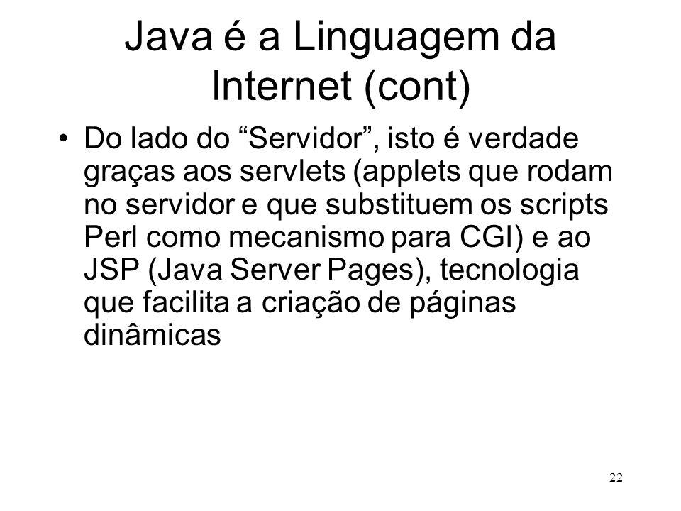 21 Java é a Linguagem da Internet Do lado do Cliente, isto é mais ou menos verdade, graças aos applets, que são suportados por praticamente todos os W