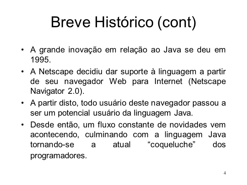 3 Breve Histórico (cont) 1991: decidiu-se por nomear a linguagem como Java (apelido dado pelos americanos ao café). 1992: entregue o primeiro produto