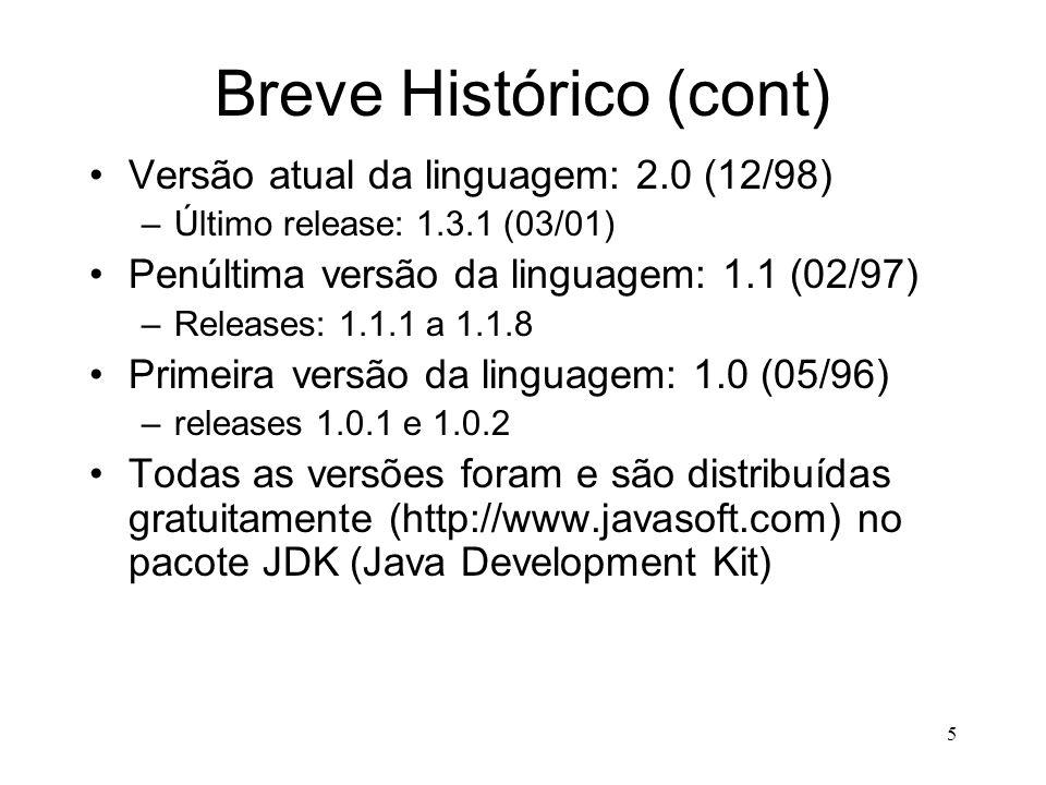 5 Breve Histórico (cont) Versão atual da linguagem: 2.0 (12/98) –Último release: 1.3.1 (03/01) Penúltima versão da linguagem: 1.1 (02/97) –Releases: 1.1.1 a 1.1.8 Primeira versão da linguagem: 1.0 (05/96) –releases 1.0.1 e 1.0.2 Todas as versões foram e são distribuídas gratuitamente (http://www.javasoft.com) no pacote JDK (Java Development Kit)