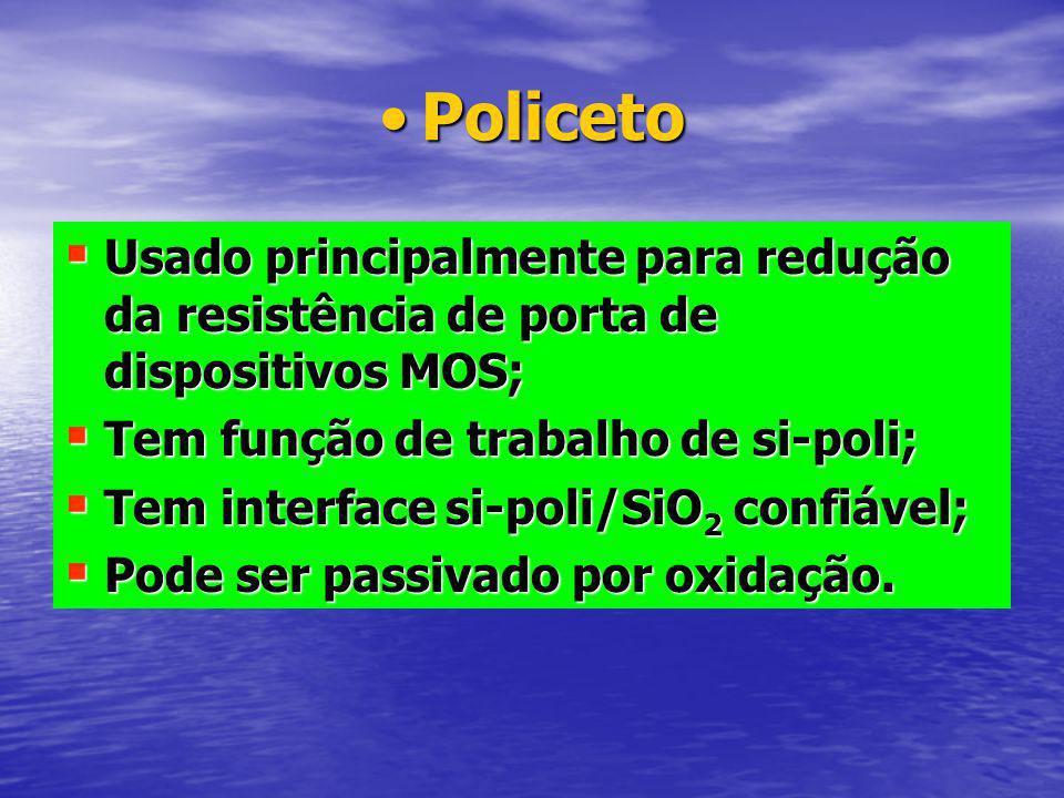 PolicetoPoliceto Usado principalmente para redução da resistência de porta de dispositivos MOS; Usado principalmente para redução da resistência de porta de dispositivos MOS; Tem função de trabalho de si-poli; Tem função de trabalho de si-poli; Tem interface si-poli/SiO 2 confiável; Tem interface si-poli/SiO 2 confiável; Pode ser passivado por oxidação.