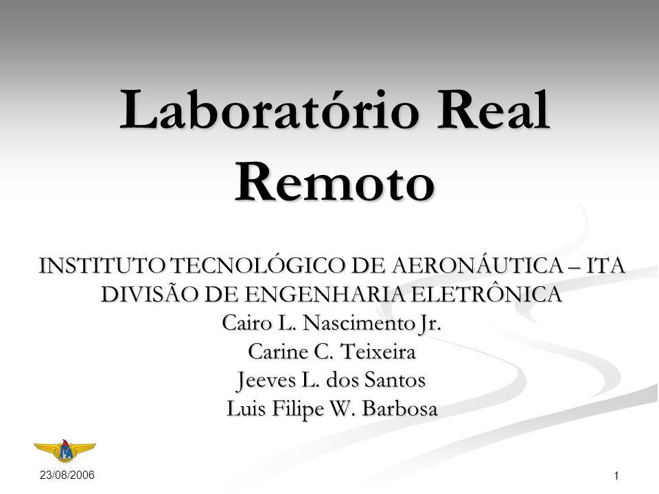 23/08/2006 1 Laboratório Real Remoto INSTITUTO TECNOLÓGICO DE AERONÁUTICA – ITA DIVISÃO DE ENGENHARIA ELETRÔNICA Cairo L.