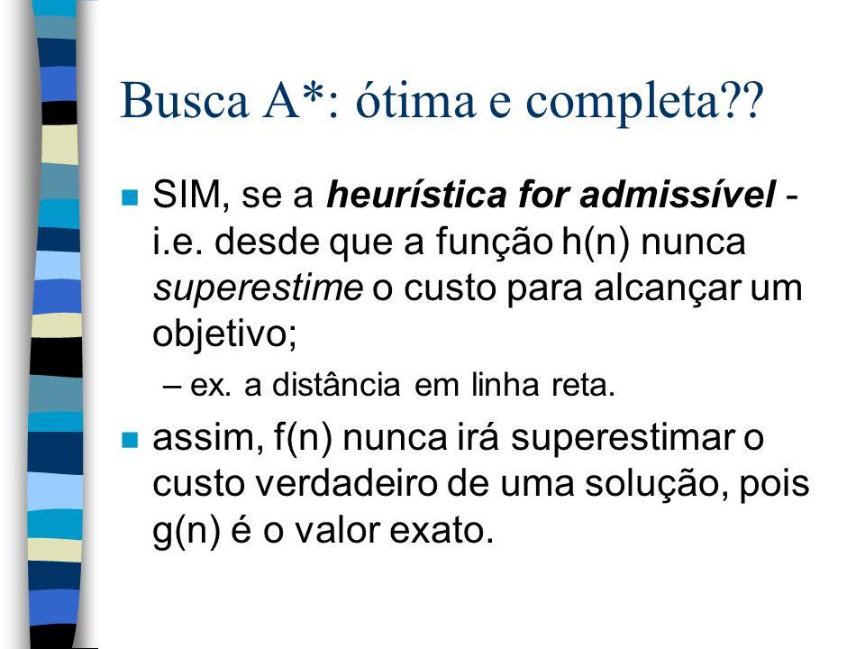 Busca A*: ótima e completa?? n SIM, se a heurística for admissível - i.e. desde que a função h(n) nunca superestime o custo para alcançar um objetivo;