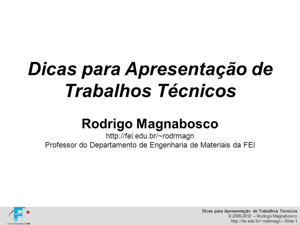 Dicas para Apresentação de Trabalhos Técnicos © 2008-2012 – Rodrigo Magnabosco http://fei.edu.br/~rodrmagn – Slide 1 Dicas para Apresentação de Trabal