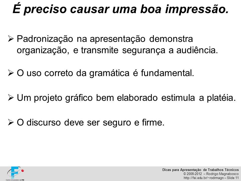 Dicas para Apresentação de Trabalhos Técnicos © 2008-2012 – Rodrigo Magnabosco http://fei.edu.br/~rodrmagn – Slide 11 É preciso causar uma boa impress