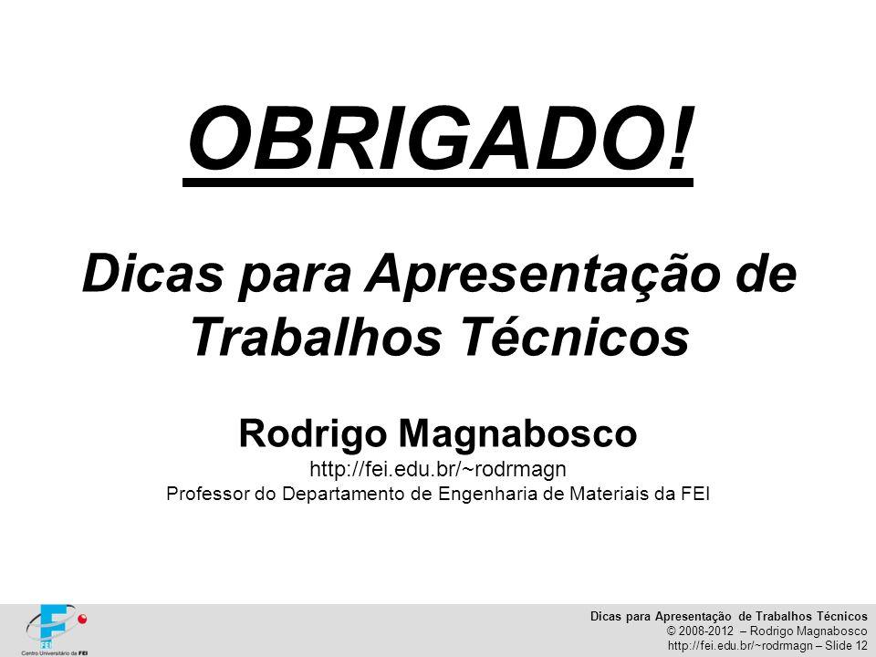 Dicas para Apresentação de Trabalhos Técnicos © 2008-2012 – Rodrigo Magnabosco http://fei.edu.br/~rodrmagn – Slide 12 OBRIGADO! Dicas para Apresentaçã