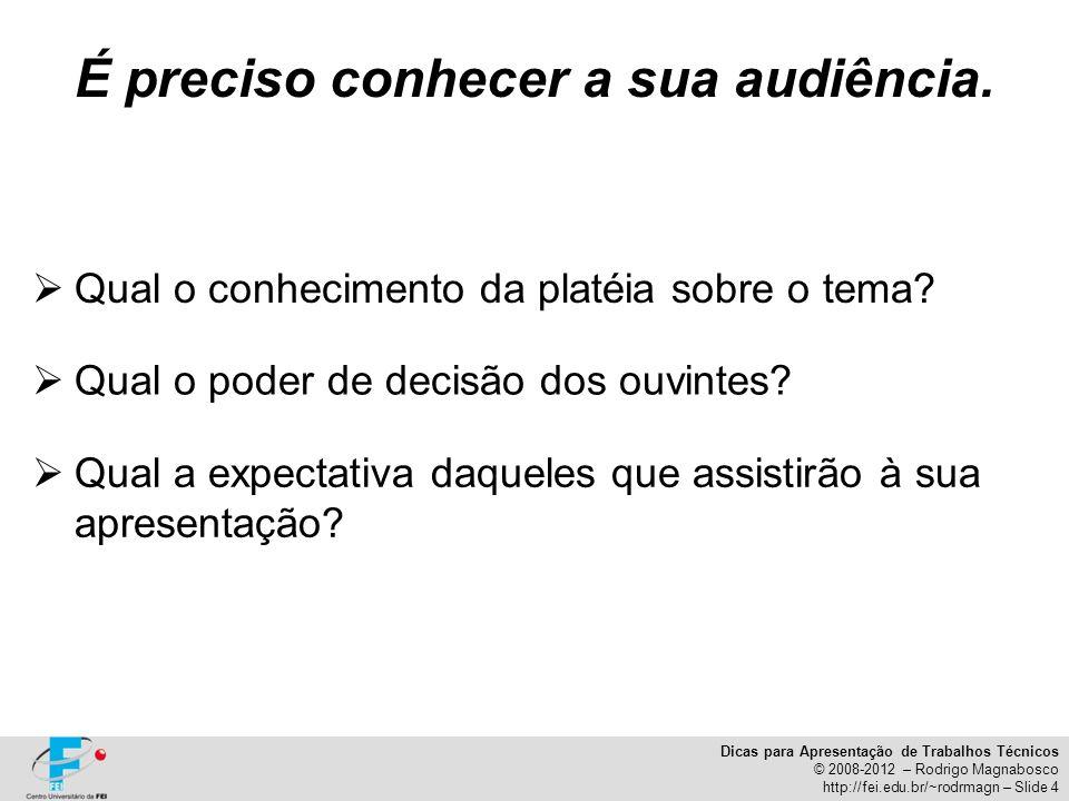 Dicas para Apresentação de Trabalhos Técnicos © 2008-2012 – Rodrigo Magnabosco http://fei.edu.br/~rodrmagn – Slide 4 É preciso conhecer a sua audiênci