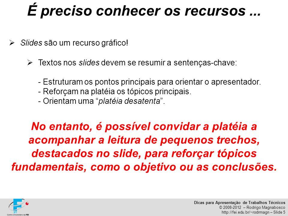 Dicas para Apresentação de Trabalhos Técnicos © 2008-2012 – Rodrigo Magnabosco http://fei.edu.br/~rodrmagn – Slide 5 Slides são um recurso gráfico! Te