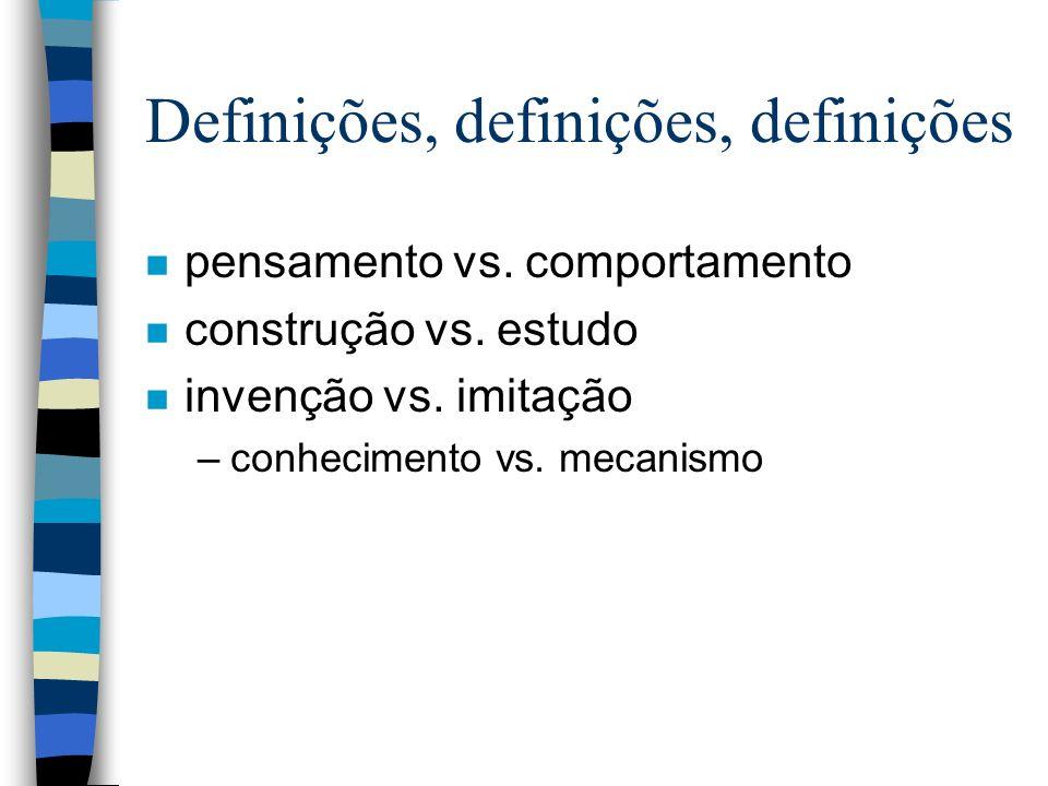 Definições, definições, definições n pensamento vs. comportamento n construção vs. estudo n invenção vs. imitação –conhecimento vs. mecanismo