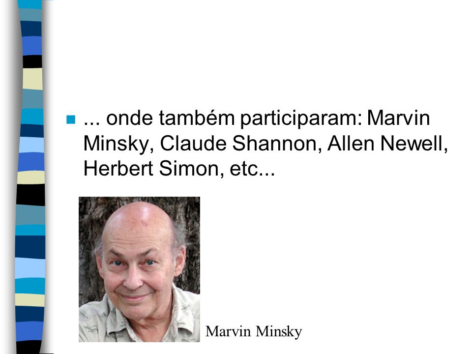 n... onde também participaram: Marvin Minsky, Claude Shannon, Allen Newell, Herbert Simon, etc... Marvin Minsky