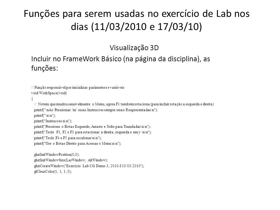 Funções para serem usadas no exercício de Lab nos dias (11/03/2010 e 17/03/10) Visualização 3D Incluir no FrameWork Básico (na página da disciplina), as funções: // Função responsável por inicializar parâmetros e variáveis void WorkSpace(void) { // Notem que mudou sensivelmente o Menu, agora F1 também rotaciona (para incluir rotação a esquerda e direita) printf( \nAo Pressionar m essas Instrucoes sempre serao Reapresentadas\n ); printf( \n\n ); printf( Instrucoes\n\n ); printf( Pressione o Botao Esquerdo, Arraste e Solte para Transladar\n\n ); printf( Tecle F1, F2 e F3 para rotacionar a direita, esquerda e em y \n\n ); printf( Tecle F4 e F5 para escalonar\n\n ); printf( Use o Botao Direito para Acessar o Menu\n\n ); glutInitWindowPosition(0,0); glutInitWindowSize(LarWindow, AltWindow); glutCreateWindow( Exercicio Lab CG Demo 3, 2010-I 10/03/2010 ); glClearColor(1, 1, 1, 0);