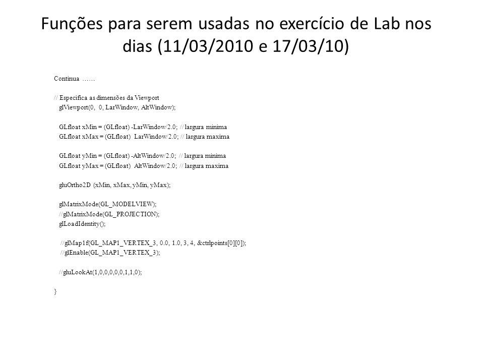 Funções para serem usadas no exercício de Lab nos dias (11/03/2010 e 17/03/10) Continua …… // Especifica as dimensões da Viewport glViewport(0, 0, Lar