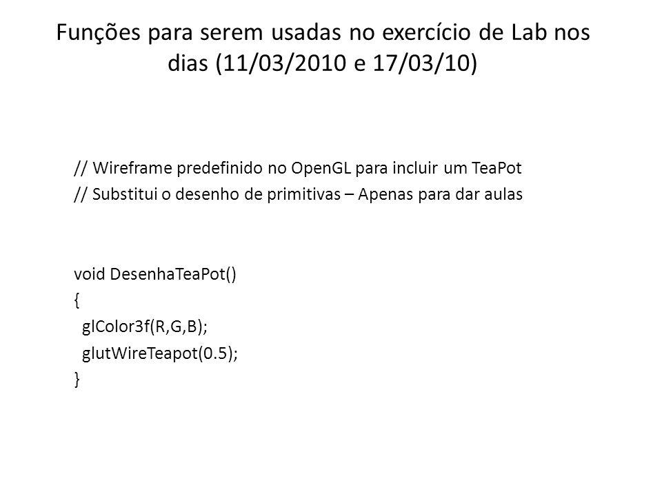 Funções para serem usadas no exercício de Lab nos dias (11/03/2010 e 17/03/10) // Wireframe predefinido no OpenGL para incluir um TeaPot // Substitui o desenho de primitivas – Apenas para dar aulas void DesenhaTeaPot() { glColor3f(R,G,B); glutWireTeapot(0.5); }