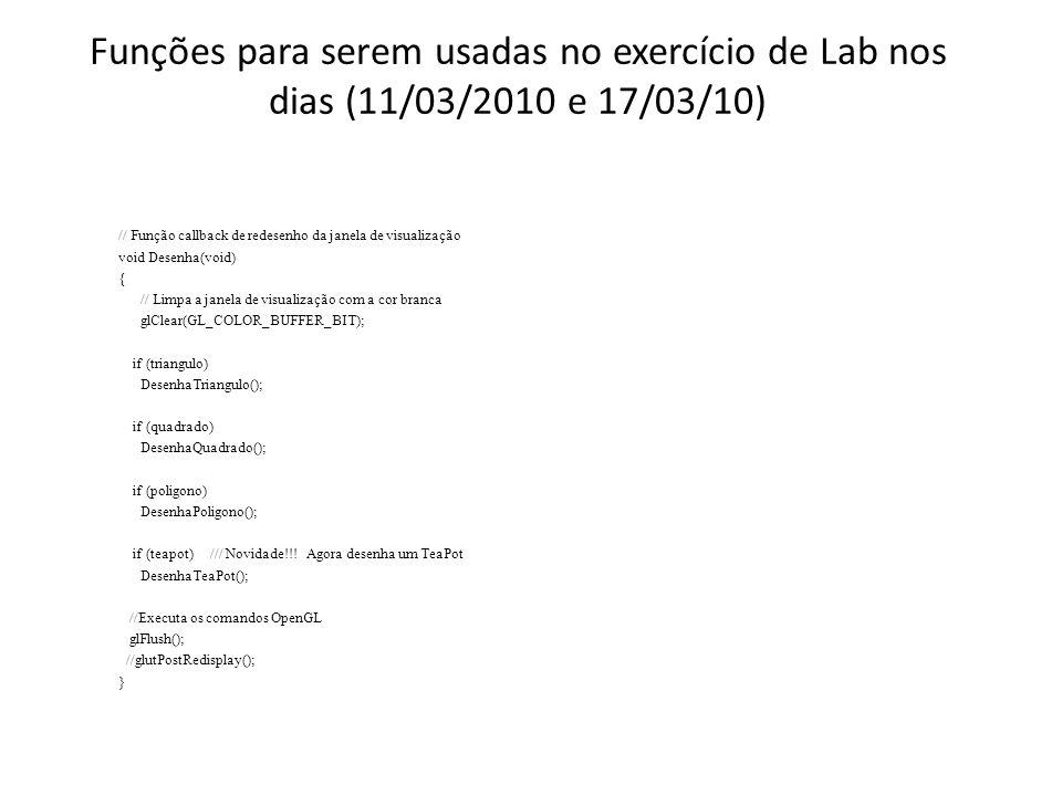 Funções para serem usadas no exercício de Lab nos dias (11/03/2010 e 17/03/10) // Função callback de redesenho da janela de visualização void Desenha(void) { // Limpa a janela de visualização com a cor branca glClear(GL_COLOR_BUFFER_BIT); if (triangulo) DesenhaTriangulo(); if (quadrado) DesenhaQuadrado(); if (poligono) DesenhaPoligono(); if (teapot) /// Novidade!!.