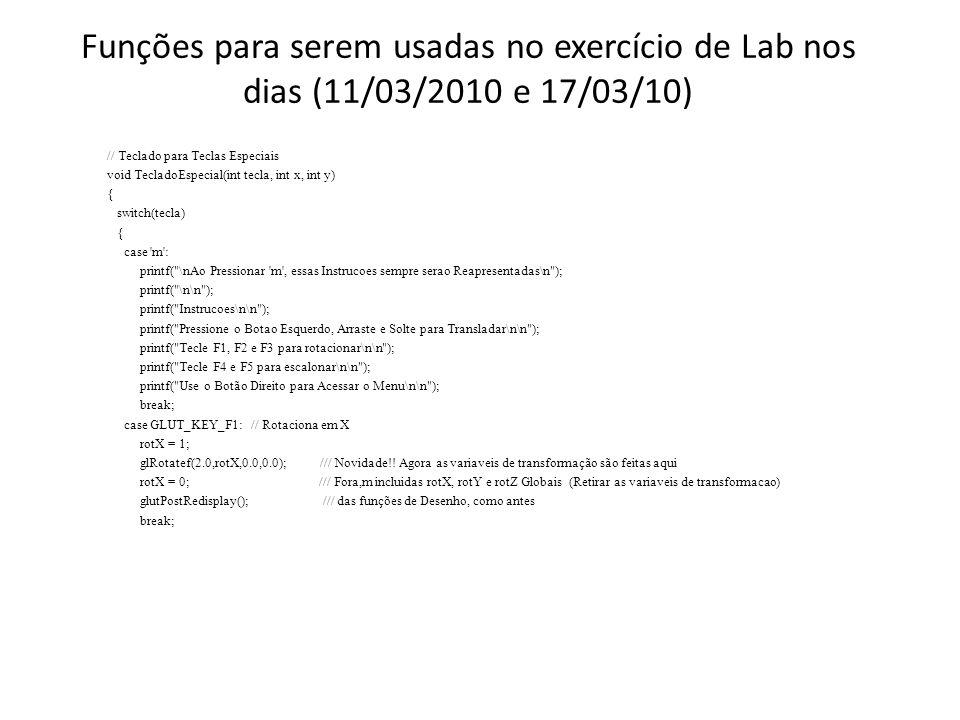 Funções para serem usadas no exercício de Lab nos dias (11/03/2010 e 17/03/10) // Teclado para Teclas Especiais void TecladoEspecial(int tecla, int x, int y) { switch(tecla) { case m : printf( \nAo Pressionar m , essas Instrucoes sempre serao Reapresentadas\n ); printf( \n\n ); printf( Instrucoes\n\n ); printf( Pressione o Botao Esquerdo, Arraste e Solte para Transladar\n\n ); printf( Tecle F1, F2 e F3 para rotacionar\n\n ); printf( Tecle F4 e F5 para escalonar\n\n ); printf( Use o Botão Direito para Acessar o Menu\n\n ); break; case GLUT_KEY_F1: // Rotaciona em X rotX = 1; glRotatef(2.0,rotX,0.0,0.0); /// Novidade!.