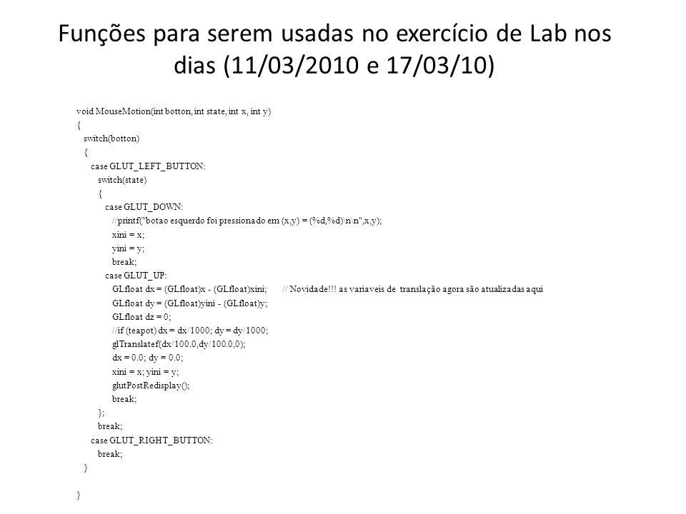 Funções para serem usadas no exercício de Lab nos dias (11/03/2010 e 17/03/10) void MouseMotion(int botton, int state, int x, int y) { switch(botton) { case GLUT_LEFT_BUTTON: switch(state) { case GLUT_DOWN: //printf( botao esquerdo foi pressionado em (x,y) = (%d,%d)\n\n ,x,y); xini = x; yini = y; break; case GLUT_UP: GLfloat dx = (GLfloat)x - (GLfloat)xini; // Novidade!!.