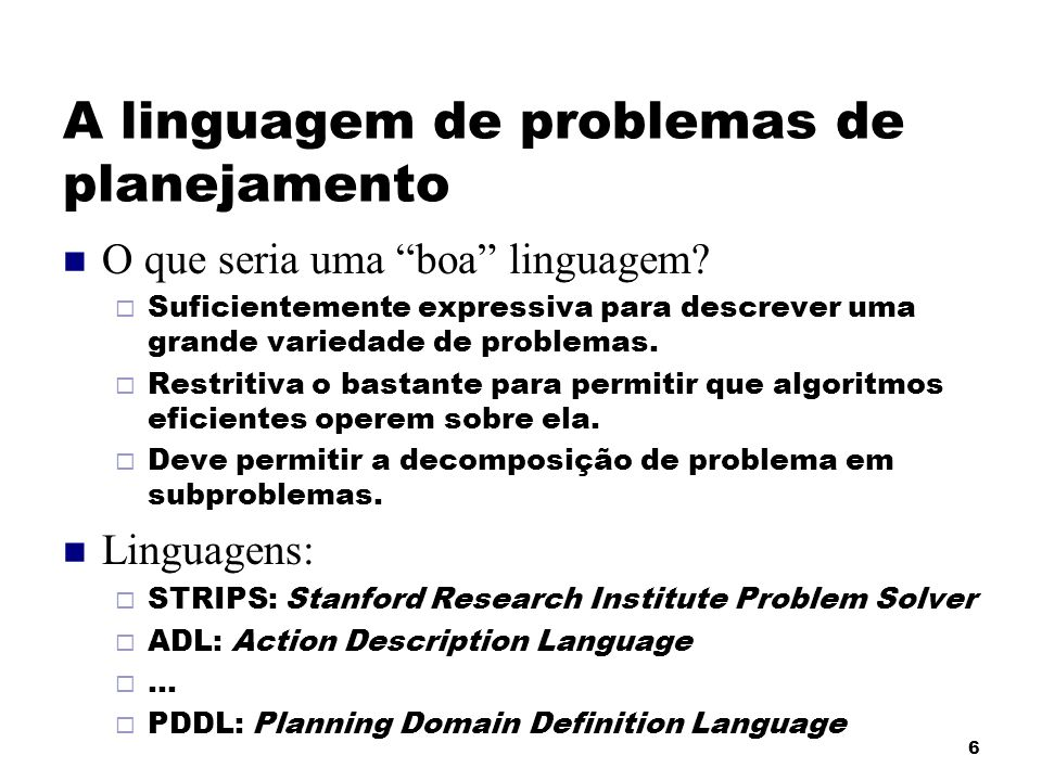 6 A linguagem de problemas de planejamento O que seria uma boa linguagem? Suficientemente expressiva para descrever uma grande variedade de problemas.